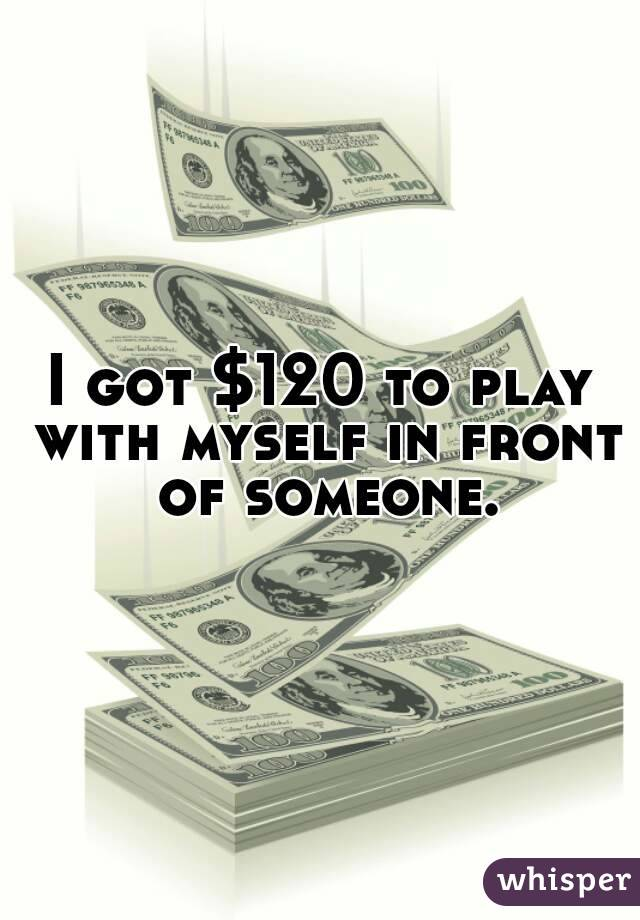 I got $120 to play with myself in front of someone.
