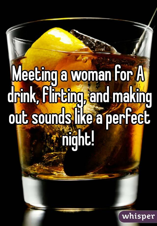 Meeting a woman for A drink, flirting, and making out sounds like a perfect night!