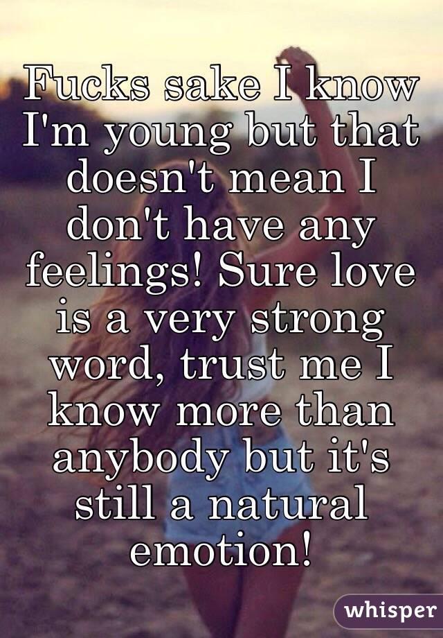 Fucks sake I know I'm young but that doesn't mean I don't have any feelings! Sure love is a very strong word, trust me I know more than anybody but it's still a natural emotion!
