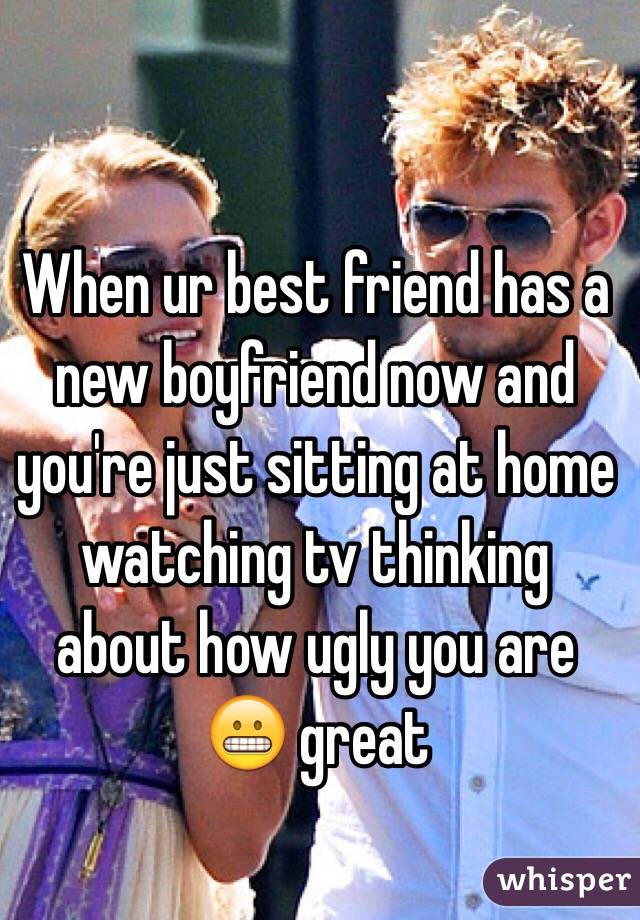 When ur best friend has a new boyfriend now and you're just sitting at home watching tv thinking about how ugly you are 😬 great