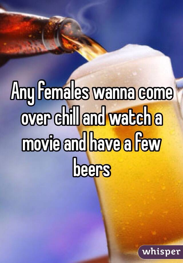 Any females wanna come over chill and watch a movie and have a few beers