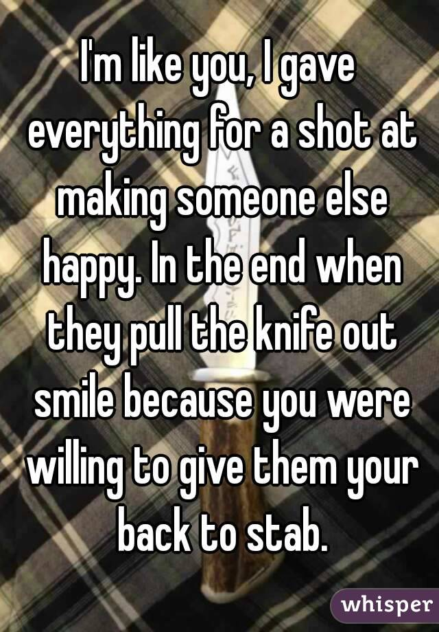 I'm like you, I gave everything for a shot at making someone else happy. In the end when they pull the knife out smile because you were willing to give them your back to stab.