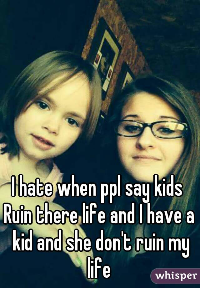 I hate when ppl say kids  Ruin there life and I have a kid and she don't ruin my life