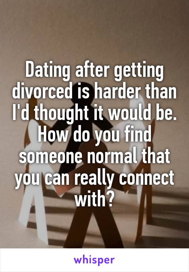 Dating after getting divorced is harder than I'd thought it would be. How do you find someone normal that you can really connect with?