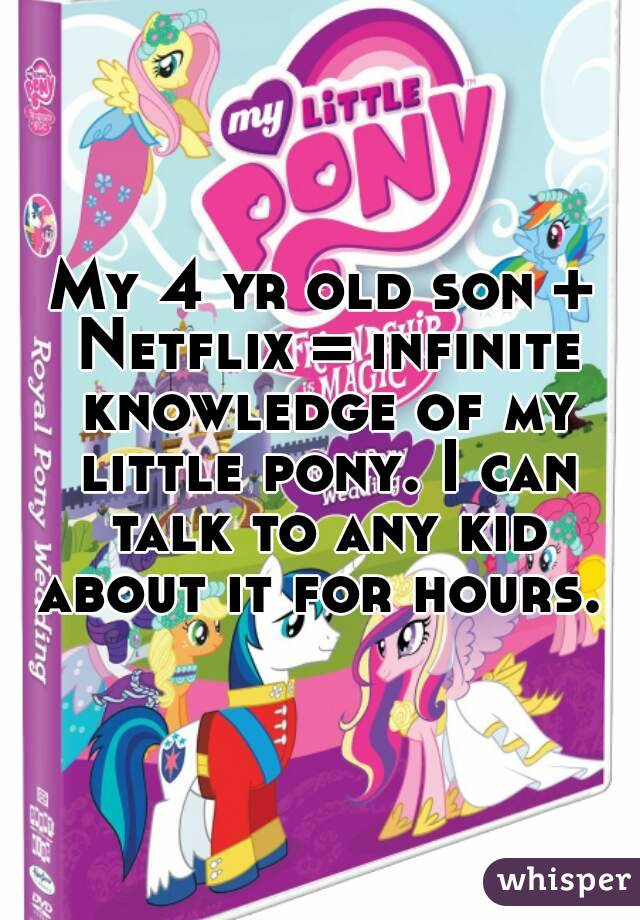 My 4 yr old son + Netflix = infinite knowledge of my little pony. I can talk to any kid about it for hours.