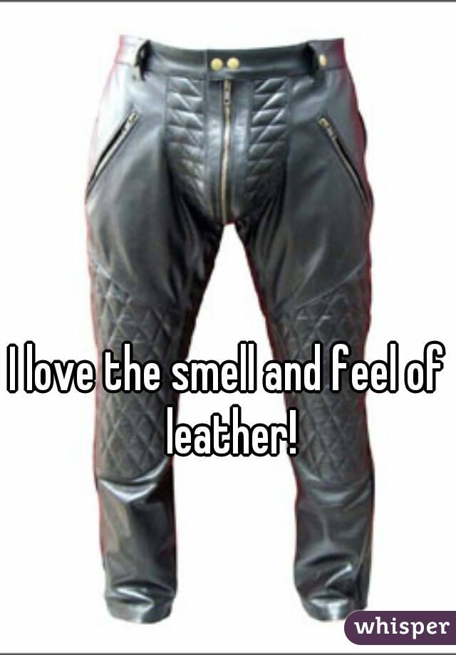 I love the smell and feel of leather!