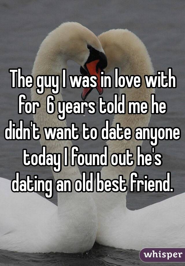 The guy I was in love with for  6 years told me he didn't want to date anyone today I found out he's dating an old best friend.