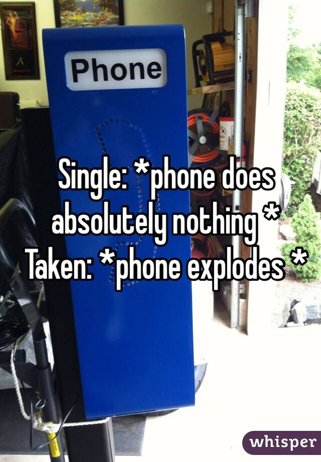 Single: *phone does absolutely nothing *  Taken: *phone explodes *