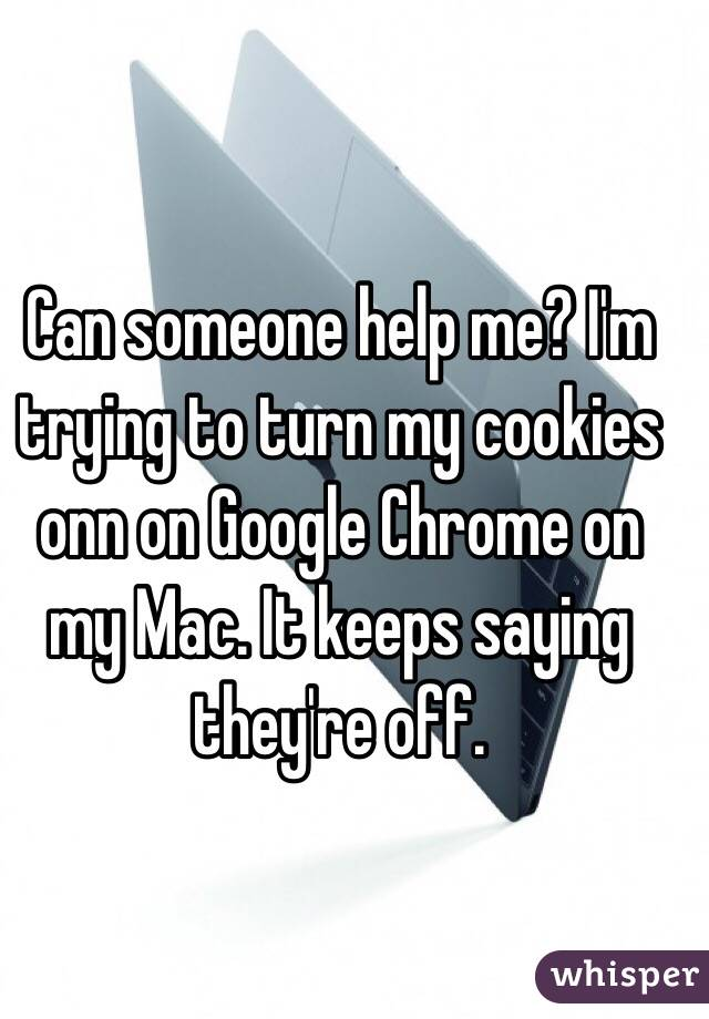 Can someone help me? I'm trying to turn my cookies onn on Google Chrome on my Mac. It keeps saying they're off.