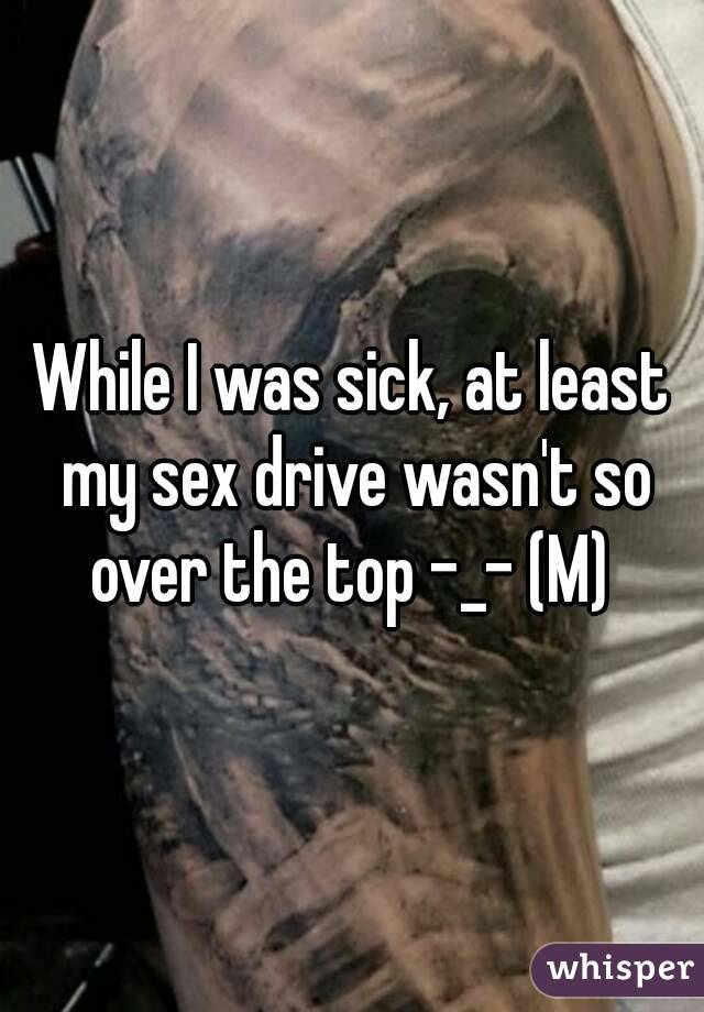While I was sick, at least my sex drive wasn't so over the top -_- (M)