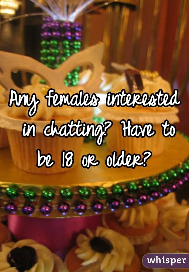 Any females interested in chatting? Have to be 18 or older?