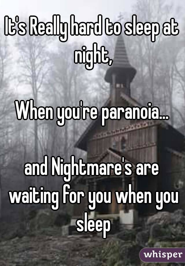 It's Really hard to sleep at night,  When you're paranoia...  and Nightmare's are waiting for you when you sleep