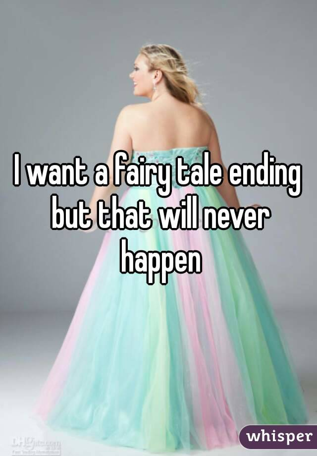 I want a fairy tale ending but that will never happen