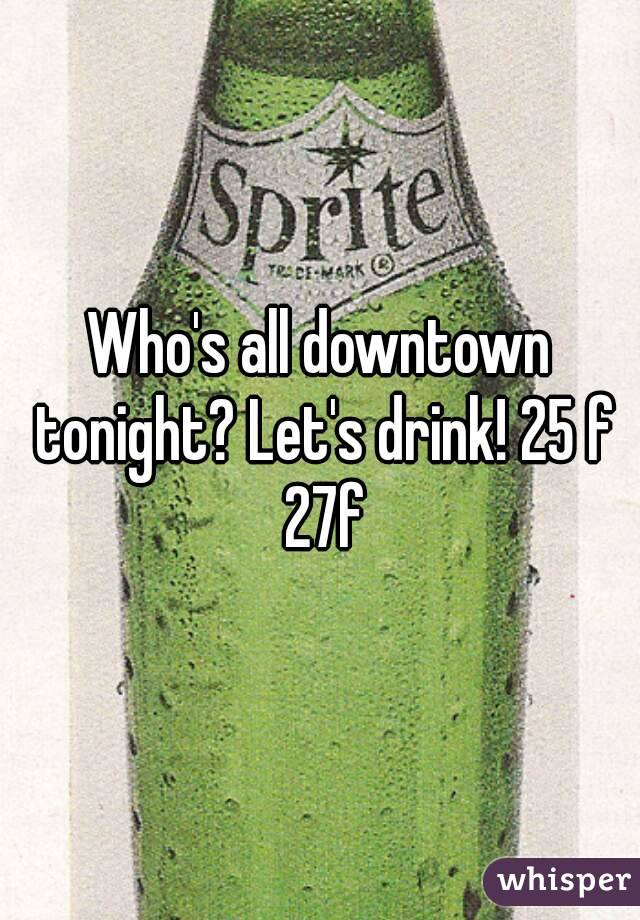 Who's all downtown tonight? Let's drink! 25 f 27f
