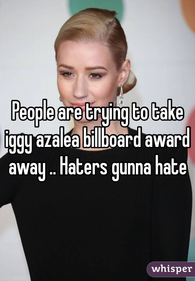 People are trying to take iggy azalea billboard award away .. Haters gunna hate