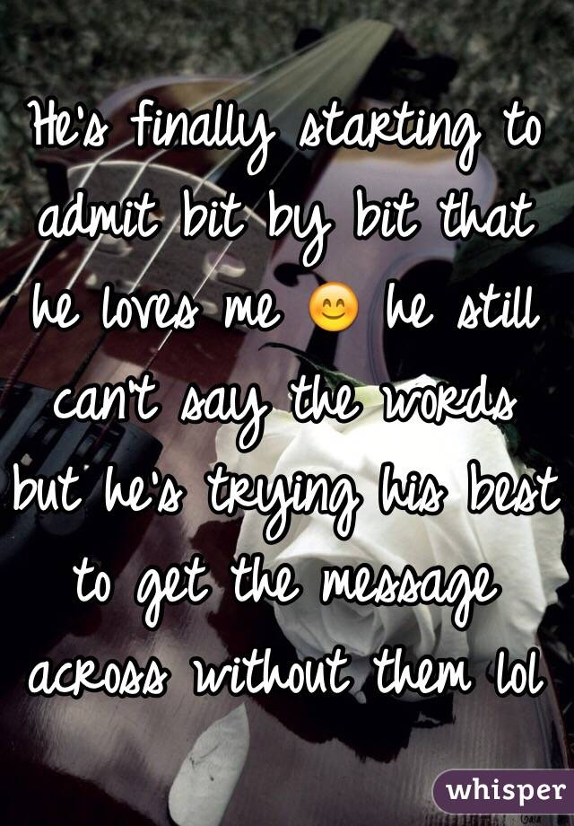 He's finally starting to admit bit by bit that he loves me 😊 he still can't say the words but he's trying his best to get the message across without them lol