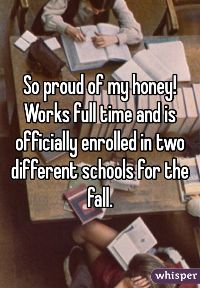 So proud of my honey! Works full time and is officially enrolled in two different schools for the fall.