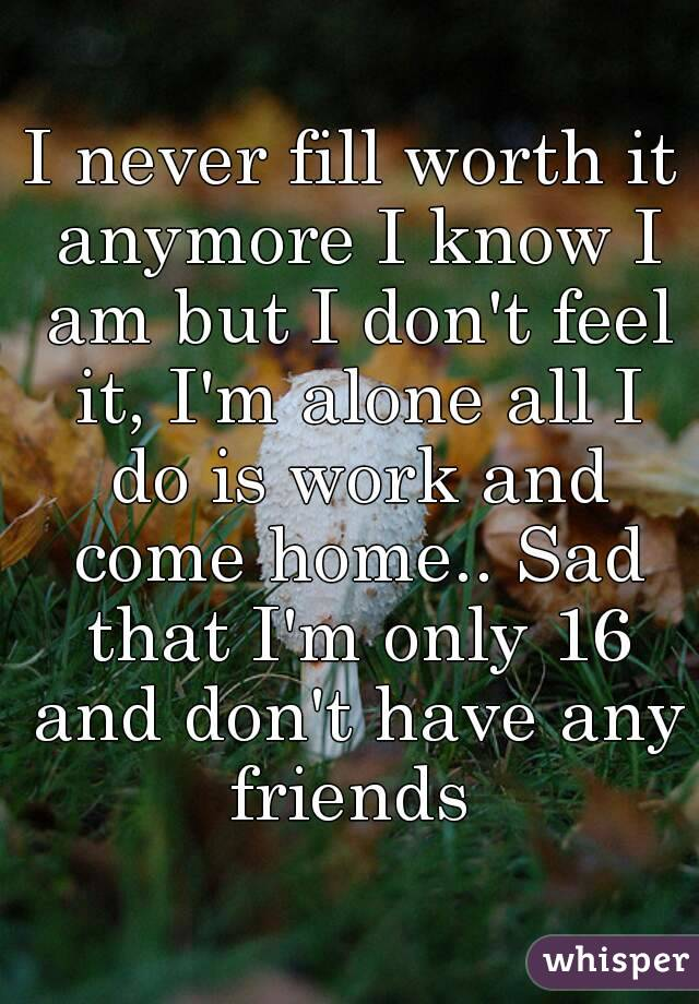 I never fill worth it anymore I know I am but I don't feel it, I'm alone all I do is work and come home.. Sad that I'm only 16 and don't have any friends
