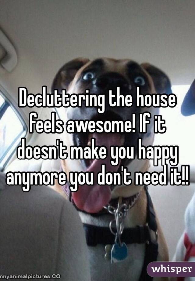 Decluttering the house feels awesome! If it doesn't make you happy anymore you don't need it!!