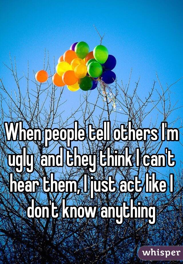 When people tell others I'm ugly  and they think I can't hear them, I just act like I don't know anything