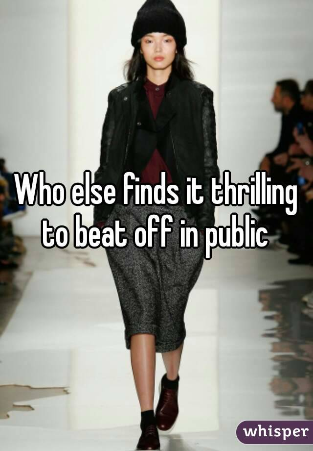 Who else finds it thrilling to beat off in public
