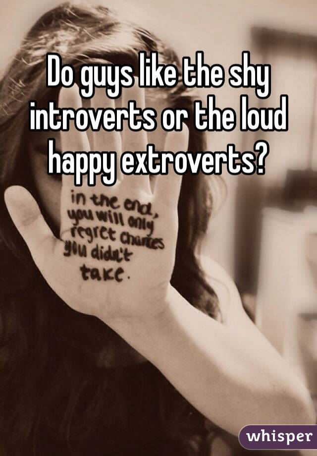 Do guys like the shy introverts or the loud happy extroverts?
