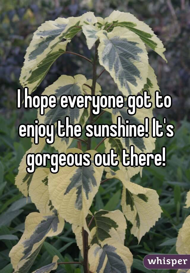 I hope everyone got to enjoy the sunshine! It's gorgeous out there!