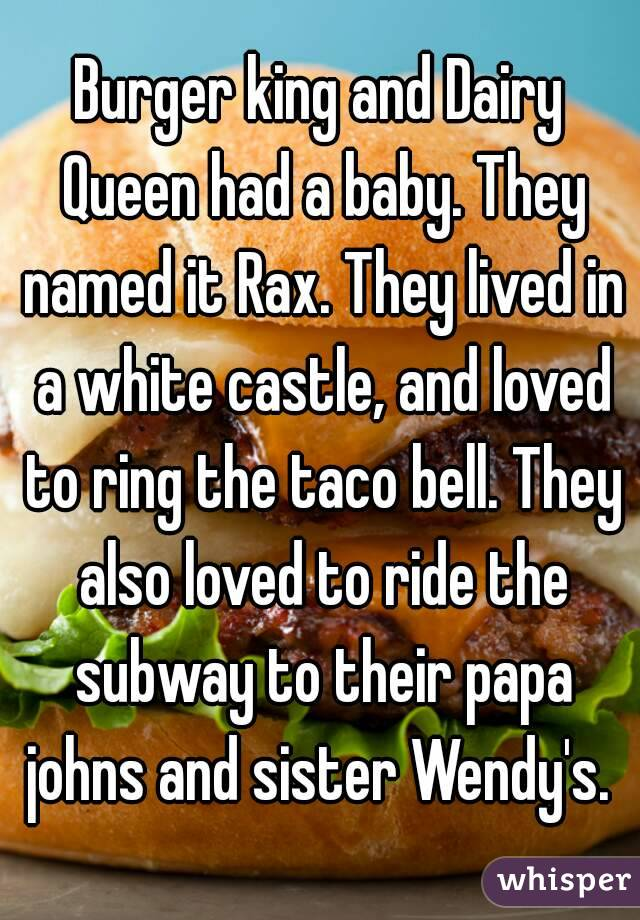 Burger king and Dairy Queen had a baby. They named it Rax. They lived in a white castle, and loved to ring the taco bell. They also loved to ride the subway to their papa johns and sister Wendy's.