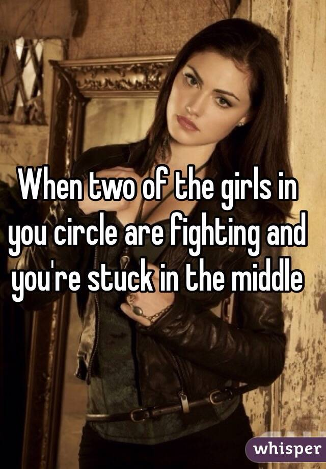 When two of the girls in you circle are fighting and you're stuck in the middle