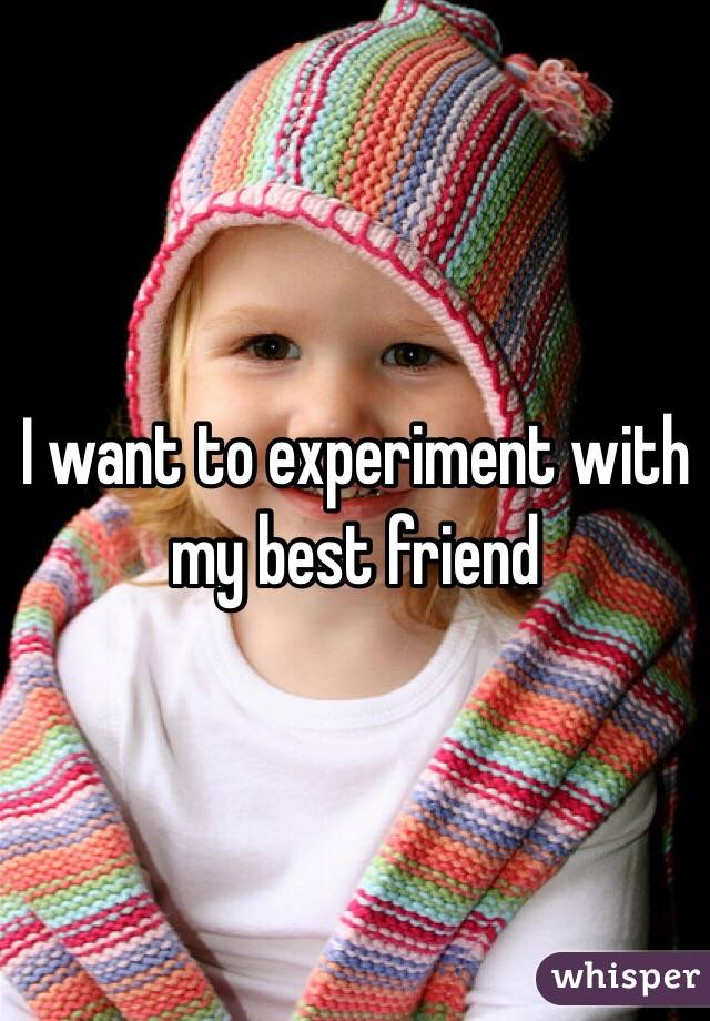 I want to experiment with my best friend