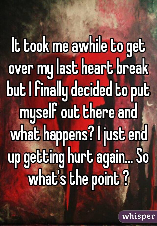 It took me awhile to get over my last heart break but I finally decided to put myself out there and what happens? I just end up getting hurt again... So what's the point ?