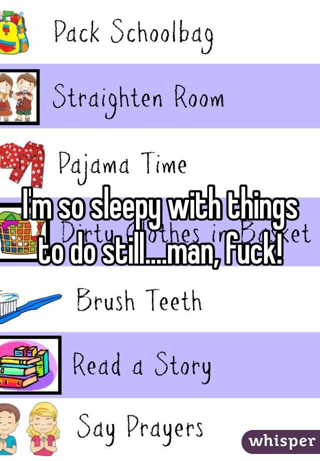 I'm so sleepy with things to do still....man, fuck!
