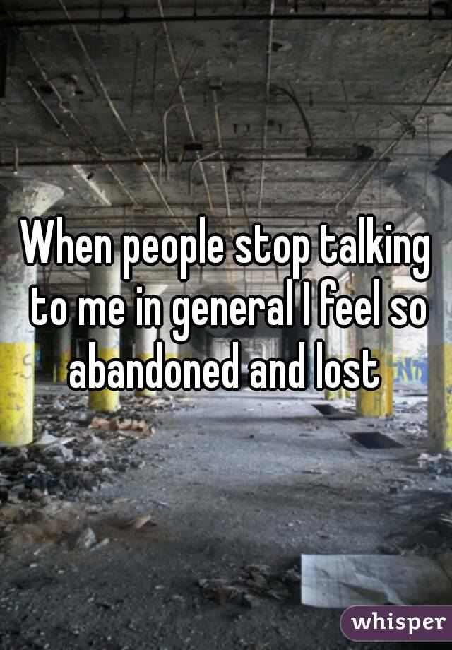 When people stop talking to me in general I feel so abandoned and lost