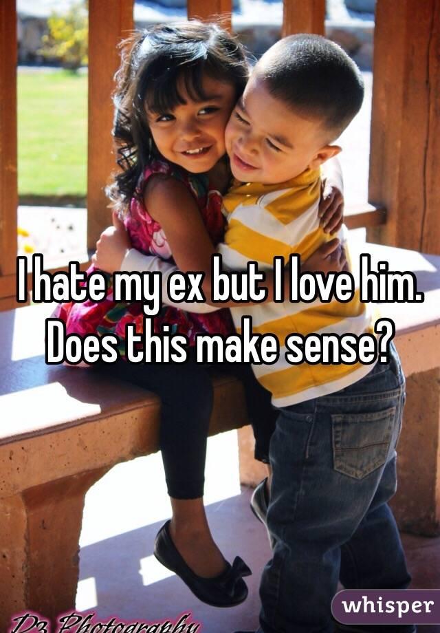 I hate my ex but I love him. Does this make sense?