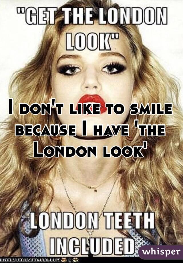 I don't like to smile because I have 'the London look'