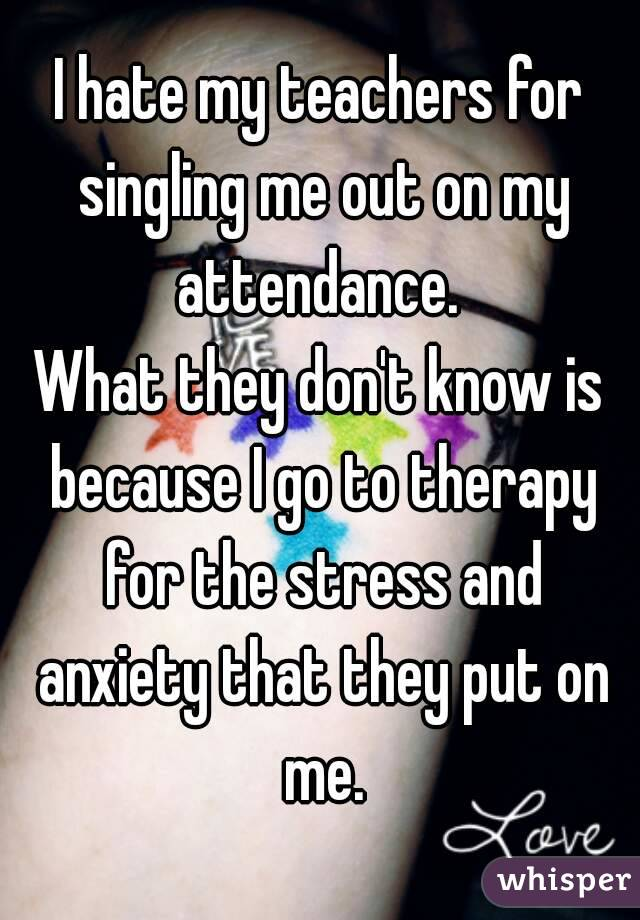 I hate my teachers for singling me out on my attendance.  What they don't know is because I go to therapy for the stress and anxiety that they put on me.