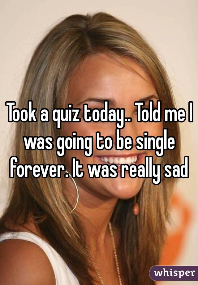 Took a quiz today.. Told me I was going to be single forever. It was really sad