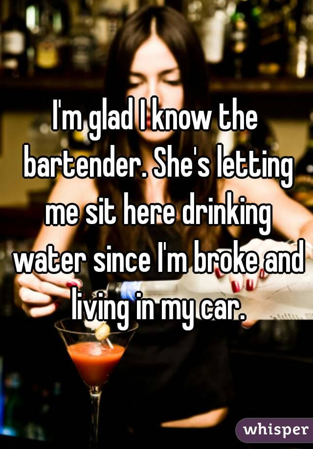 I'm glad I know the bartender. She's letting me sit here drinking water since I'm broke and living in my car.