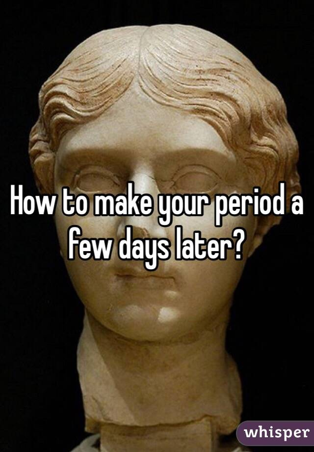How to make your period a few days later?