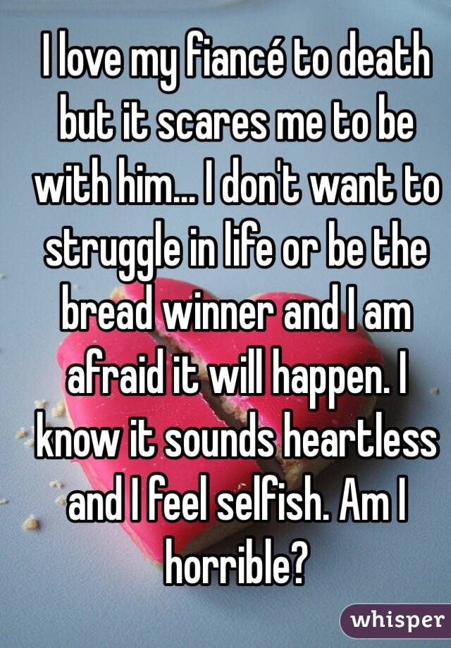 I love my fiancé to death but it scares me to be with him... I don't want to struggle in life or be the bread winner and I am afraid it will happen. I know it sounds heartless and I feel selfish. Am I horrible?