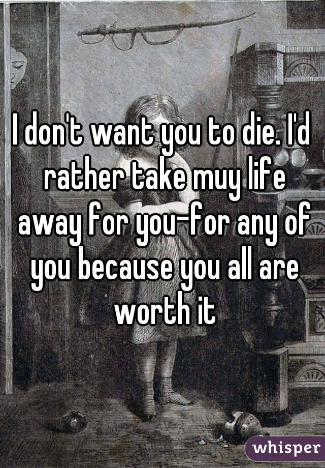 I don't want you to die. I'd rather take muy life away for you-for any of you because you all are worth it