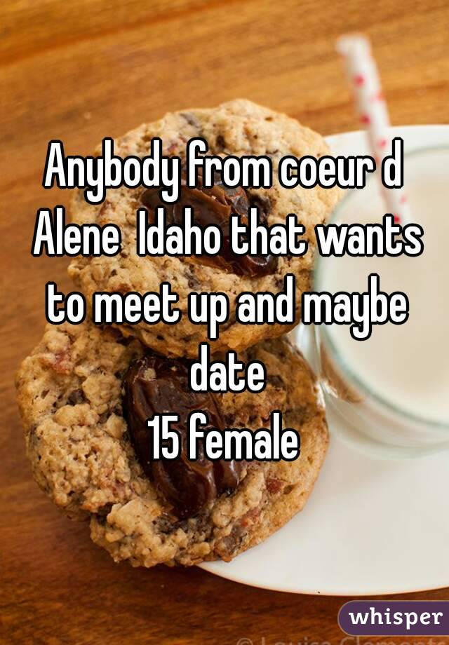 Anybody from coeur d Alene  Idaho that wants to meet up and maybe date 15 female