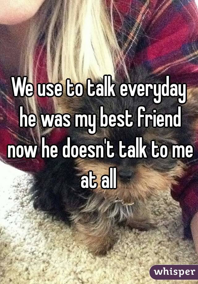 We use to talk everyday he was my best friend now he doesn't talk to me at all