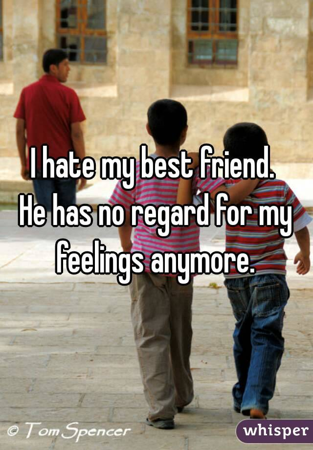 I hate my best friend.  He has no regard for my feelings anymore.