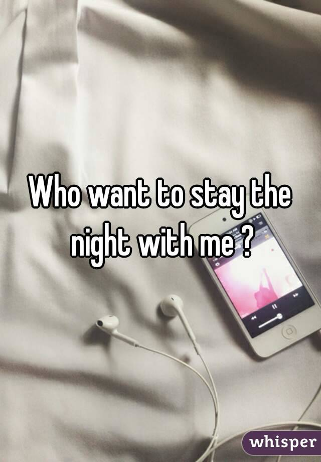Who want to stay the night with me ?