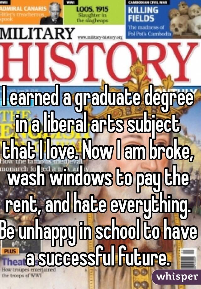 I earned a graduate degree in a liberal arts subject that I love. Now I am broke, wash windows to pay the rent, and hate everything. Be unhappy in school to have a successful future.