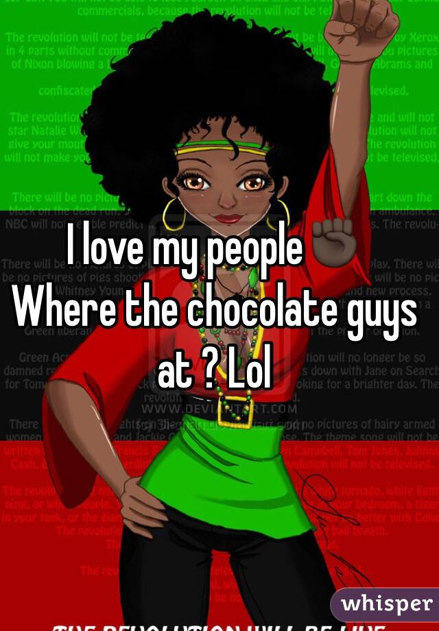 I love my people✊🏿  Where the chocolate guys at ? Lol