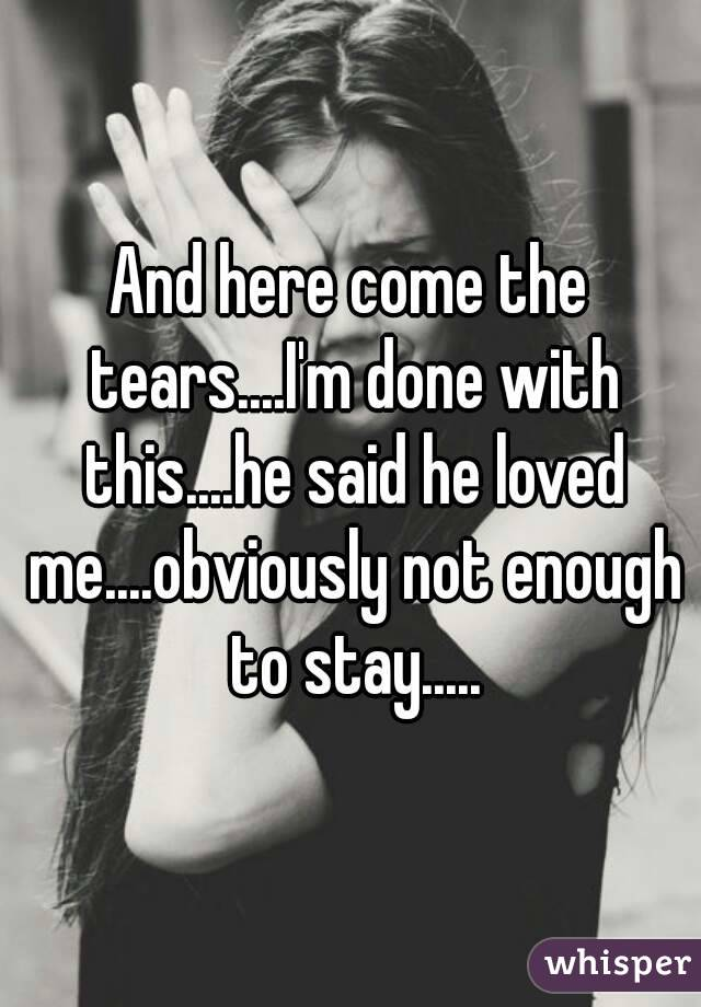 And here come the tears....I'm done with this....he said he loved me....obviously not enough to stay.....