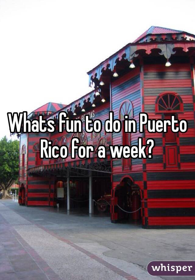 Whats fun to do in Puerto Rico for a week?