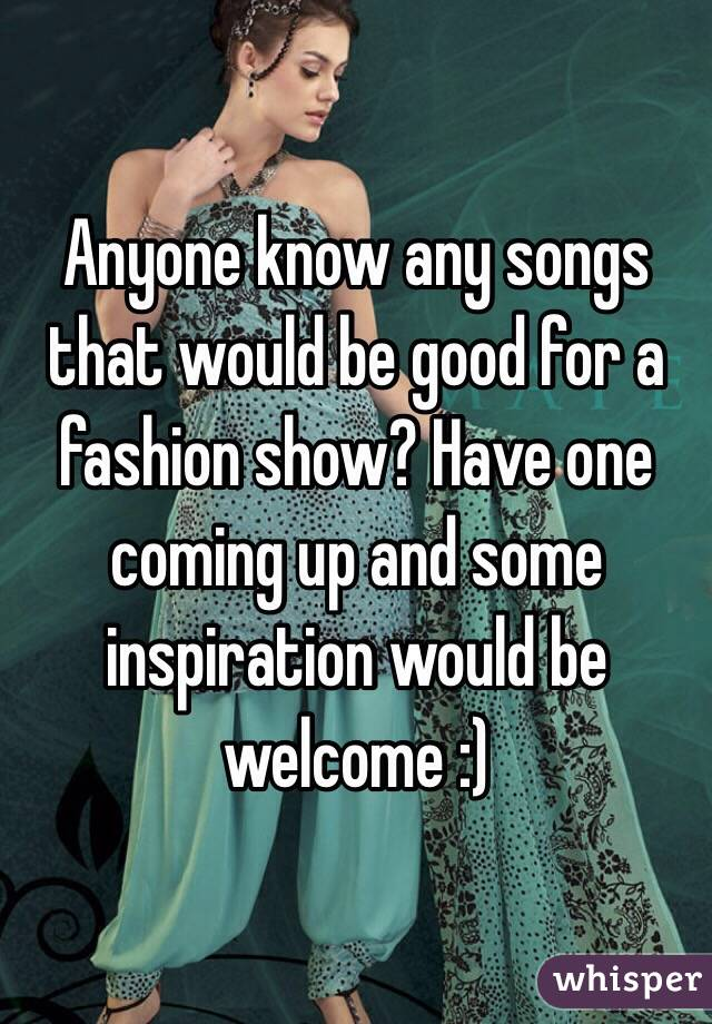 Anyone know any songs that would be good for a fashion show? Have one coming up and some inspiration would be welcome :)